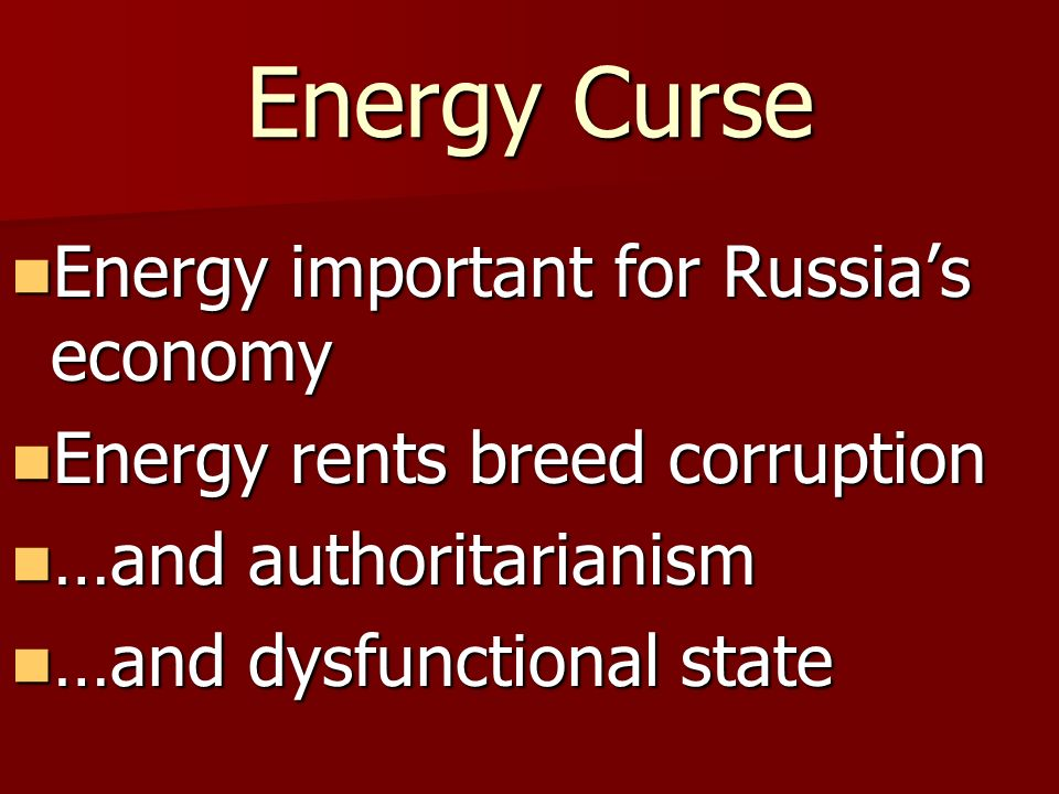 Energy Curse Energy important for Russias economy Energy important for Russias economy Energy rents breed corruption Energy rents breed corruption …an
