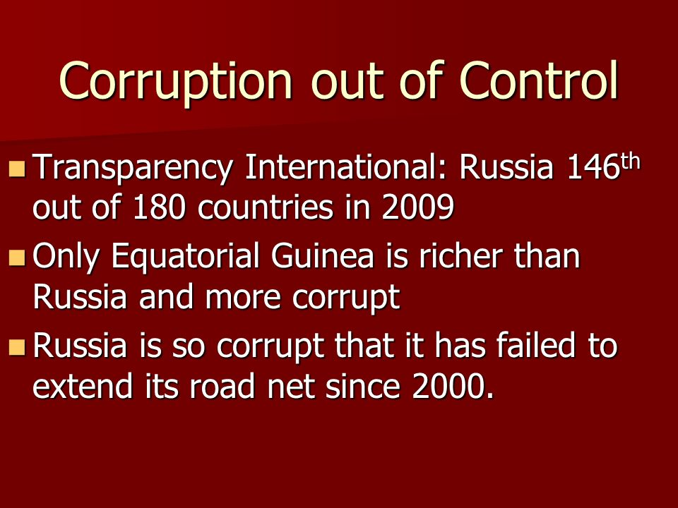 Corruption out of Control Transparency International: Russia 146 th out of 180 countries in 2009 Transparency International: Russia 146 th out of 180 countries in 2009 Only Equatorial Guinea is richer than Russia and more corrupt Only Equatorial Guinea is richer than Russia and more corrupt Russia is so corrupt that it has failed to extend its road net since 2000.