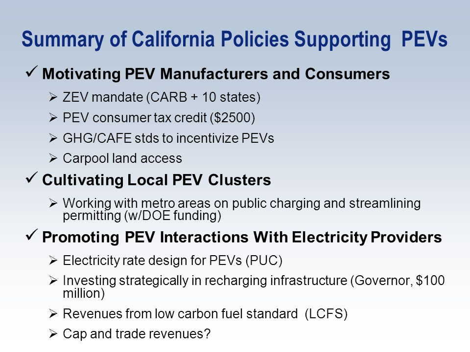 Summary of California Policies Supporting PEVs Motivating PEV Manufacturers and Consumers ZEV mandate (CARB + 10 states) PEV consumer tax credit ($250