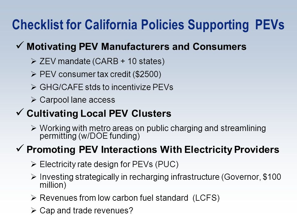 Checklist for California Policies Supporting PEVs Motivating PEV Manufacturers and Consumers ZEV mandate (CARB + 10 states) PEV consumer tax credit ($2500) GHG/CAFE stds to incentivize PEVs Carpool lane access Cultivating Local PEV Clusters Working with metro areas on public charging and streamlining permitting (w/DOE funding) Promoting PEV Interactions With Electricity Providers Electricity rate design for PEVs (PUC) Investing strategically in recharging infrastructure (Governor, $100 million) Revenues from low carbon fuel standard (LCFS) Cap and trade revenues