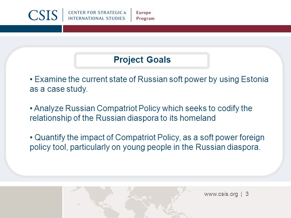 www.csis.org |3 Project Goals Examine the current state of Russian soft power by using Estonia as a case study.