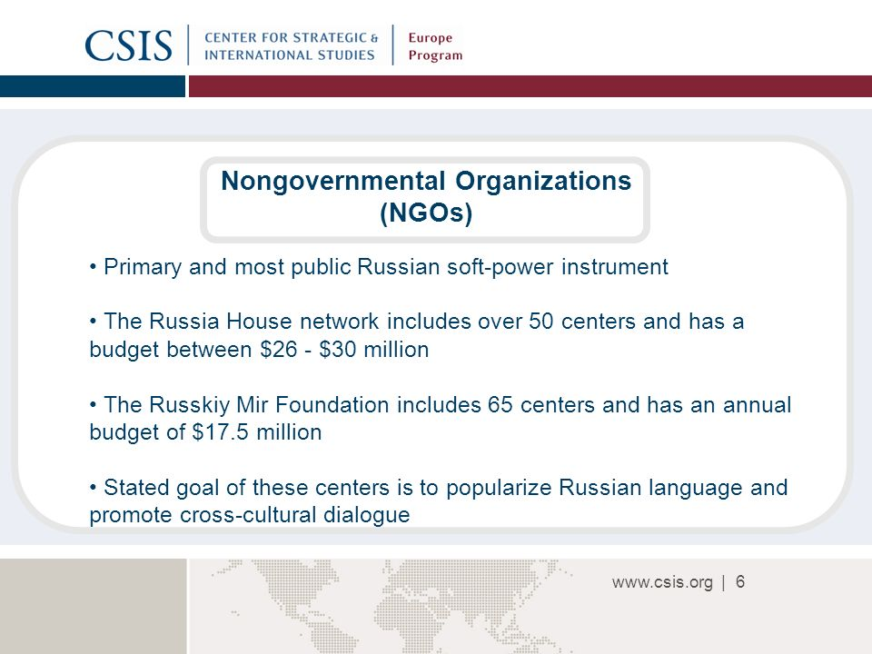 |6 Nongovernmental Organizations (NGOs) Primary and most public Russian soft-power instrument The Russia House network includes over 50 centers and has a budget between $26 - $30 million The Russkiy Mir Foundation includes 65 centers and has an annual budget of $17.5 million Stated goal of these centers is to popularize Russian language and promote cross-cultural dialogue