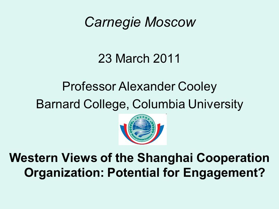 Carnegie Moscow 23 March 2011 Professor Alexander Cooley Barnard College, Columbia University Western Views of the Shanghai Cooperation Organization: Potential for Engagement?