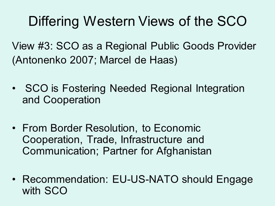 Differing Western Views of the SCO View #3: SCO as a Regional Public Goods Provider (Antonenko 2007; Marcel de Haas) SCO is Fostering Needed Regional Integration and Cooperation From Border Resolution, to Economic Cooperation, Trade, Infrastructure and Communication; Partner for Afghanistan Recommendation: EU-US-NATO should Engage with SCO