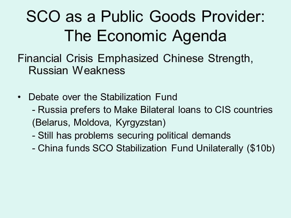 SCO as a Public Goods Provider: The Economic Agenda Financial Crisis Emphasized Chinese Strength, Russian Weakness Debate over the Stabilization Fund - Russia prefers to Make Bilateral loans to CIS countries (Belarus, Moldova, Kyrgyzstan) - Still has problems securing political demands - China funds SCO Stabilization Fund Unilaterally ($10b)