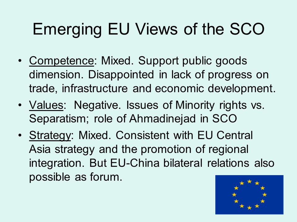 Emerging EU Views of the SCO Competence: Mixed. Support public goods dimension. Disappointed in lack of progress on trade, infrastructure and economic