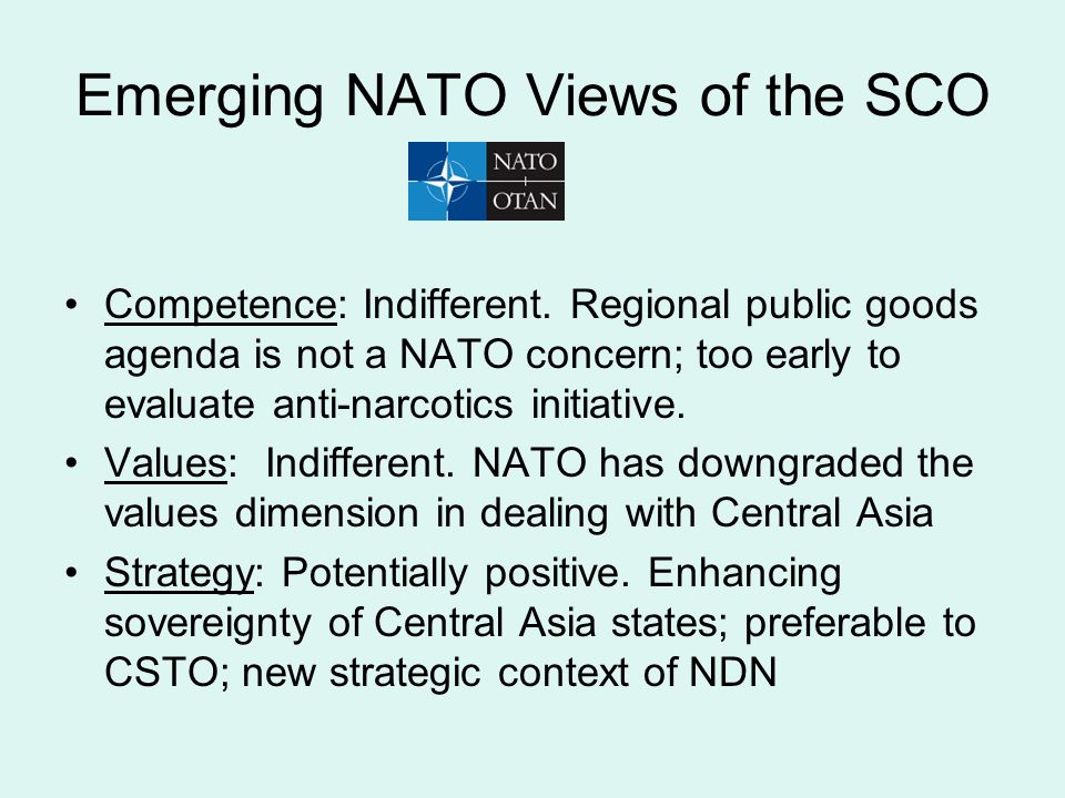 Emerging NATO Views of the SCO Competence: Indifferent. Regional public goods agenda is not a NATO concern; too early to evaluate anti-narcotics initi