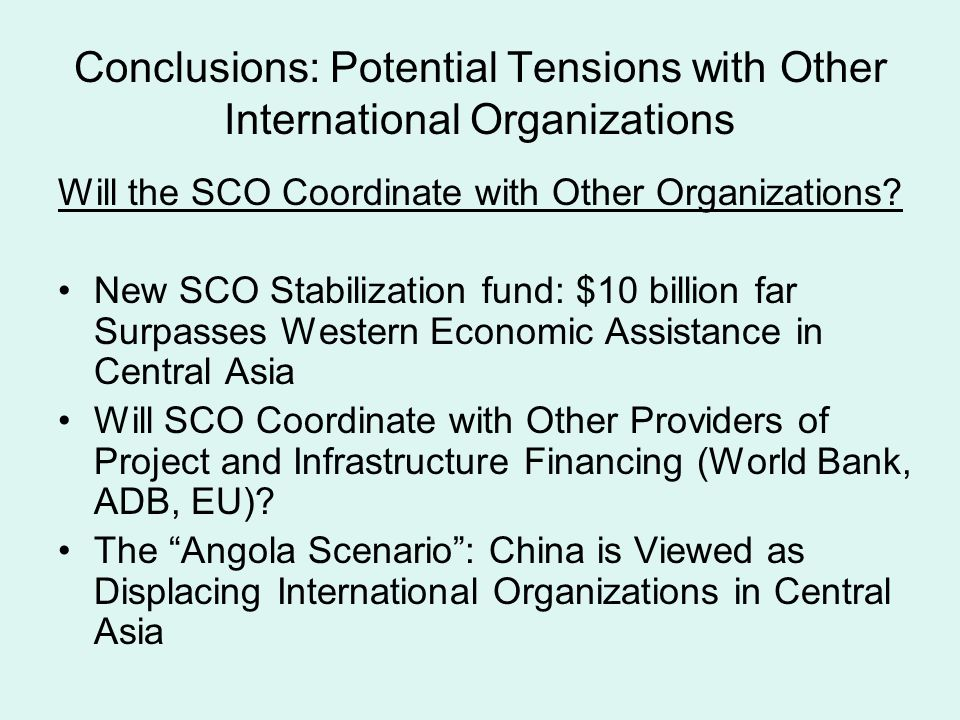 Conclusions: Potential Tensions with Other International Organizations Will the SCO Coordinate with Other Organizations? New SCO Stabilization fund: $