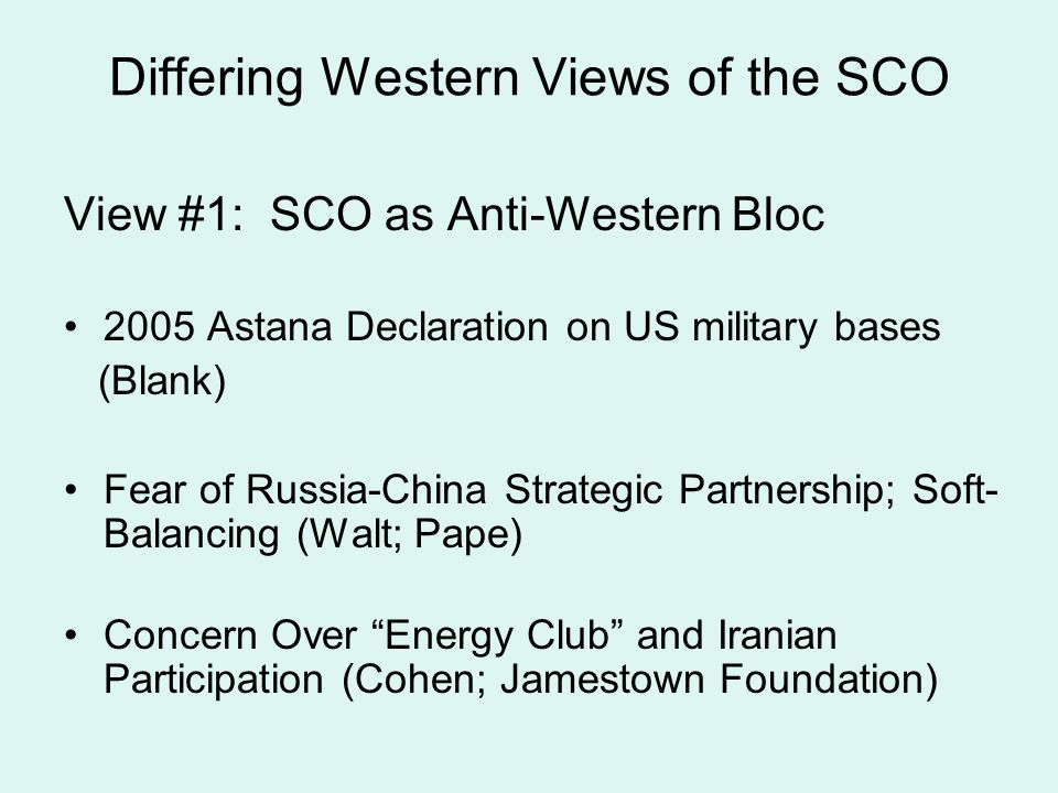 Differing Western Views of the SCO View #1: SCO as Anti-Western Bloc 2005 Astana Declaration on US military bases (Blank) Fear of Russia-China Strategic Partnership; Soft- Balancing (Walt; Pape) Concern Over Energy Club and Iranian Participation (Cohen; Jamestown Foundation)