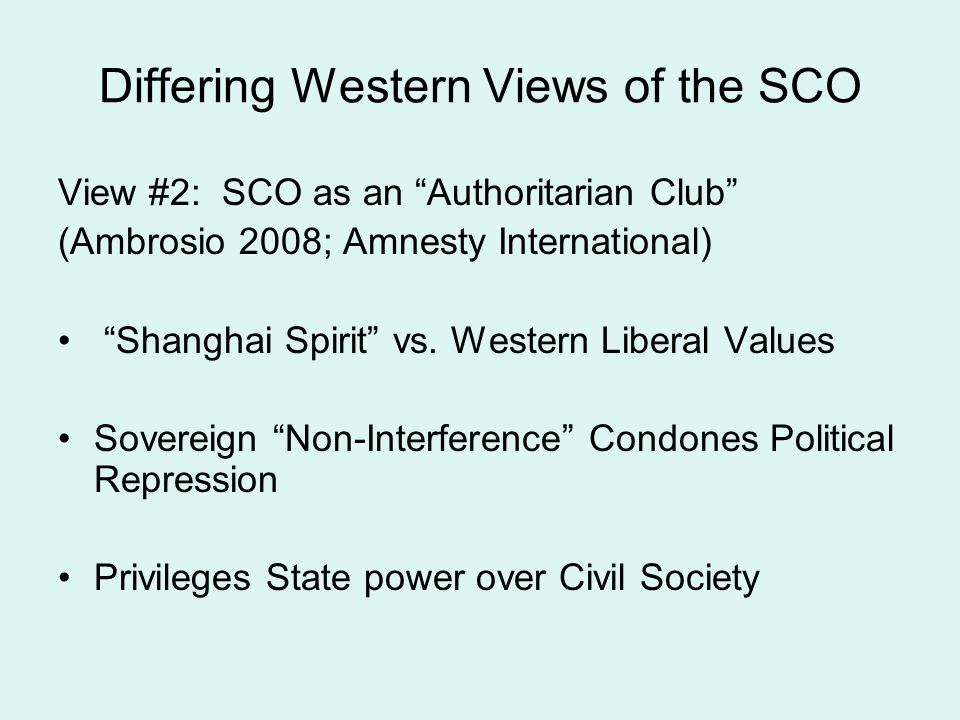 Differing Western Views of the SCO View #2: SCO as an Authoritarian Club (Ambrosio 2008; Amnesty International) Shanghai Spirit vs. Western Liberal Va