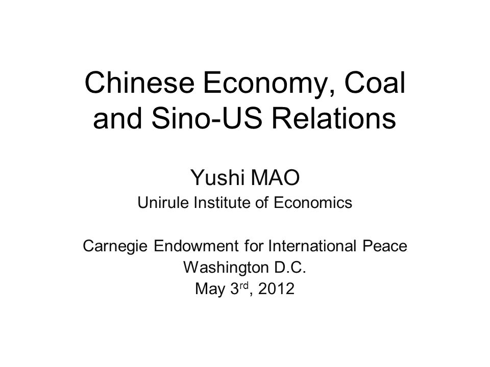 Chinese Economy, Coal and Sino-US Relations Yushi MAO Unirule Institute of Economics Carnegie Endowment for International Peace Washington D.C.