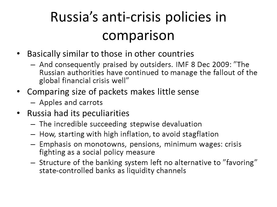 Russias anti-crisis policies in comparison Basically similar to those in other countries – And consequently praised by outsiders. IMF 8 Dec 2009: The