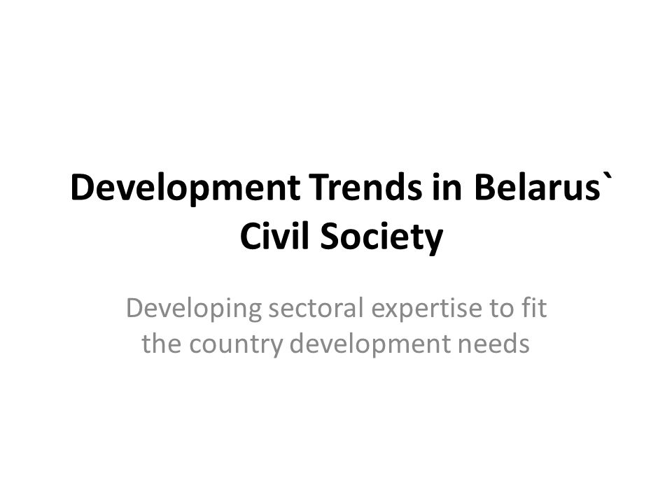 Development Trends in Belarus` Civil Society Developing sectoral expertise to fit the country development needs