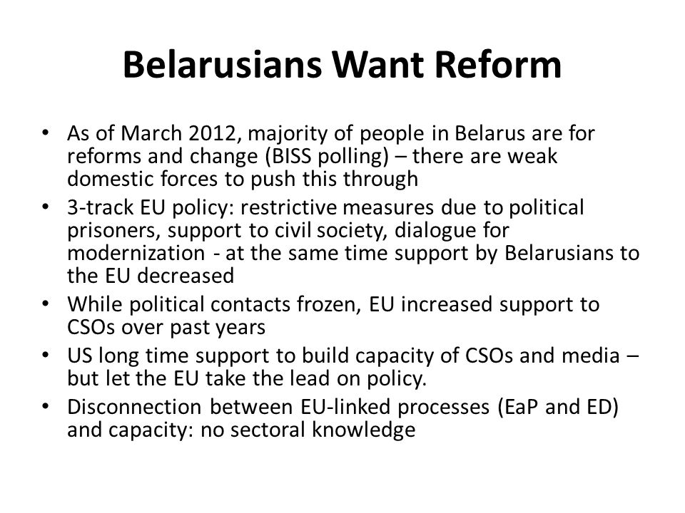 Belarusians Want Reform As of March 2012, majority of people in Belarus are for reforms and change (BISS polling) – there are weak domestic forces to push this through 3-track EU policy: restrictive measures due to political prisoners, support to civil society, dialogue for modernization - at the same time support by Belarusians to the EU decreased While political contacts frozen, EU increased support to CSOs over past years US long time support to build capacity of CSOs and media – but let the EU take the lead on policy.