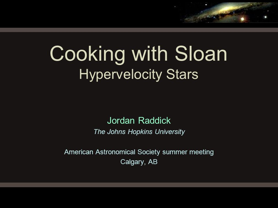 Cooking with Sloan Hypervelocity Stars Jordan Raddick The Johns Hopkins University American Astronomical Society summer meeting Calgary, AB