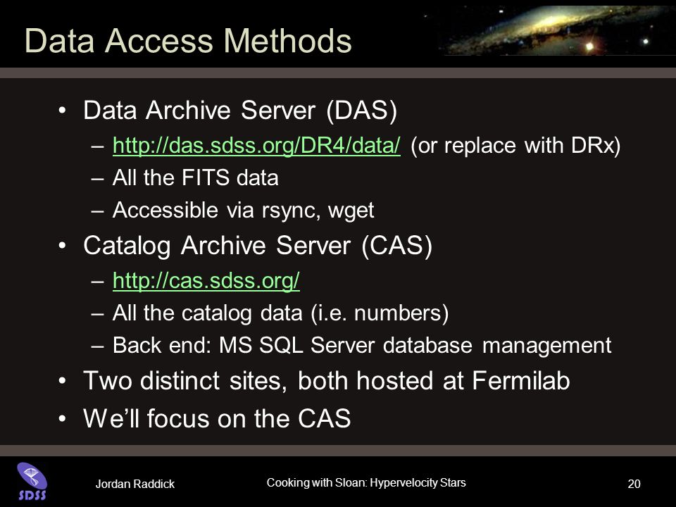 Jordan Raddick Cooking with Sloan: Hypervelocity Stars 20 Data Access Methods Data Archive Server (DAS) –  (or replace with DRx)  –All the FITS data –Accessible via rsync, wget Catalog Archive Server (CAS) –  –All the catalog data (i.e.