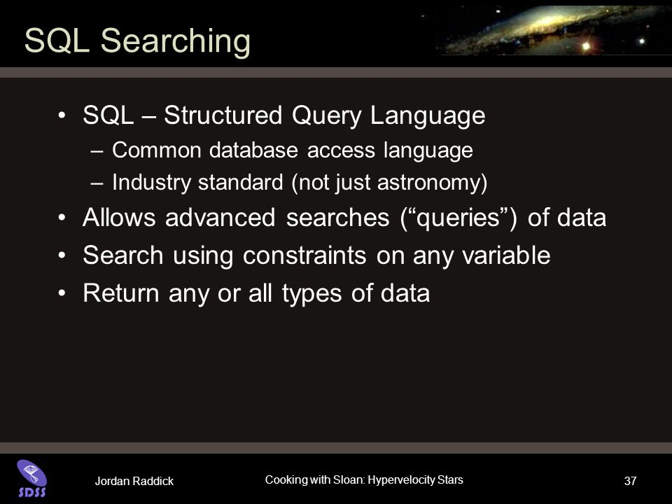 Jordan Raddick Cooking with Sloan: Hypervelocity Stars 37 SQL Searching SQL – Structured Query Language –Common database access language –Industry standard (not just astronomy) Allows advanced searches (queries) of data Search using constraints on any variable Return any or all types of data