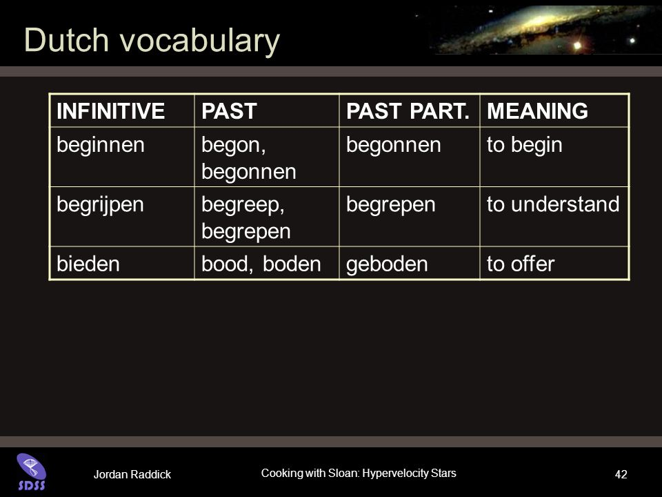 Jordan Raddick Cooking with Sloan: Hypervelocity Stars 42 Dutch vocabulary INFINITIVEPASTPAST PART.MEANING beginnenbegon, begonnen begonnento begin be