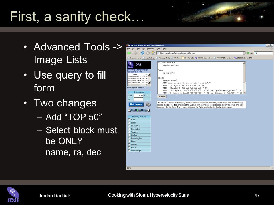 Jordan Raddick Cooking with Sloan: Hypervelocity Stars 47 First, a sanity check… Advanced Tools -> Image Lists Use query to fill form Two changes –Add TOP 50 –Select block must be ONLY name, ra, dec
