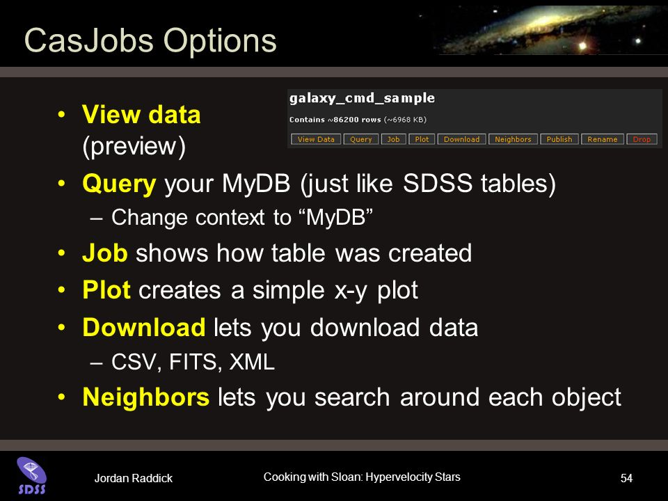 Jordan Raddick Cooking with Sloan: Hypervelocity Stars 54 CasJobs Options View data (preview) Query your MyDB (just like SDSS tables) –Change context to MyDB Job shows how table was created Plot creates a simple x-y plot Download lets you download data –CSV, FITS, XML Neighbors lets you search around each object