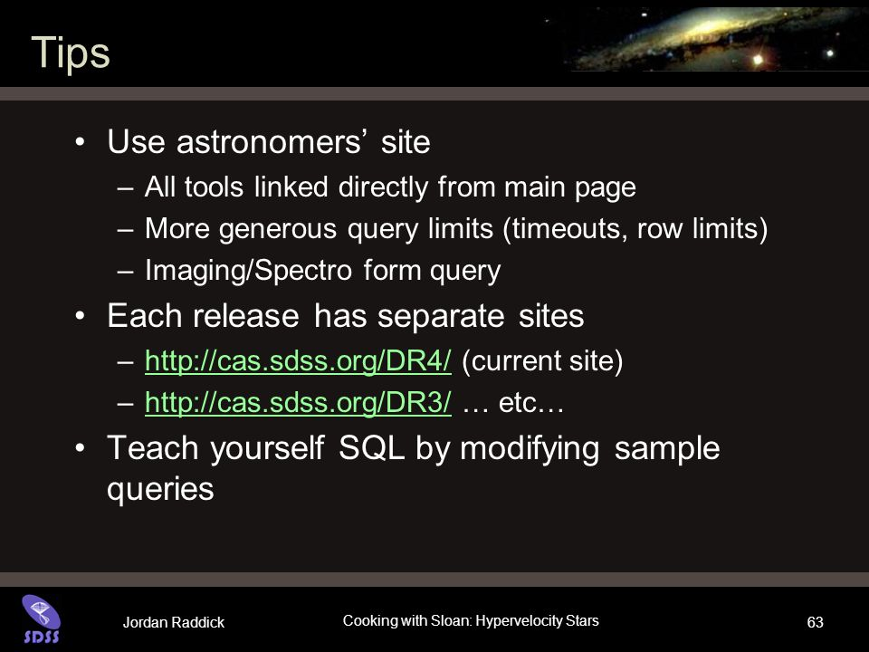 Jordan Raddick Cooking with Sloan: Hypervelocity Stars 63 Tips Use astronomers site –All tools linked directly from main page –More generous query limits (timeouts, row limits) –Imaging/Spectro form query Each release has separate sites –  (current site)  –  … etc…  Teach yourself SQL by modifying sample queries