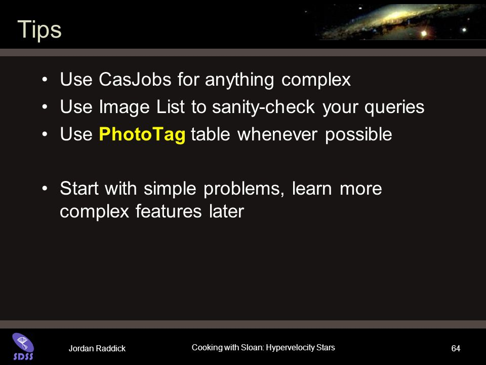 Jordan Raddick Cooking with Sloan: Hypervelocity Stars 64 Tips Use CasJobs for anything complex Use Image List to sanity-check your queries Use PhotoTag table whenever possible Start with simple problems, learn more complex features later