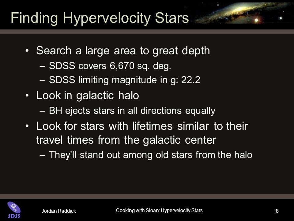 Jordan Raddick Cooking with Sloan: Hypervelocity Stars 8 Finding Hypervelocity Stars Search a large area to great depth –SDSS covers 6,670 sq.