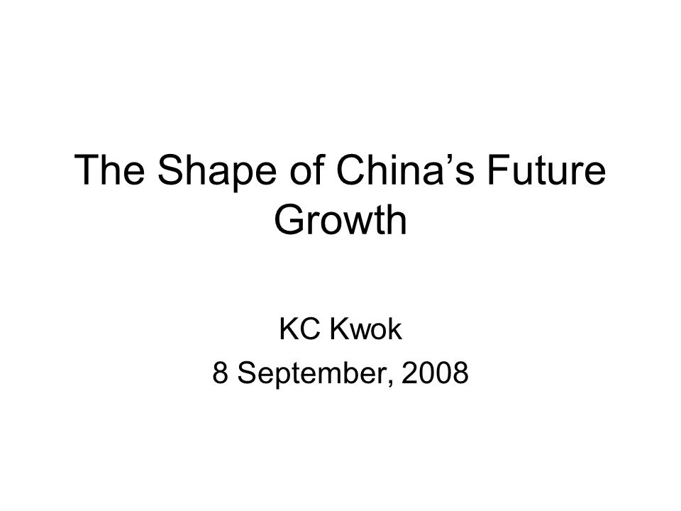 The Shape of Chinas Future Growth KC Kwok 8 September, 2008