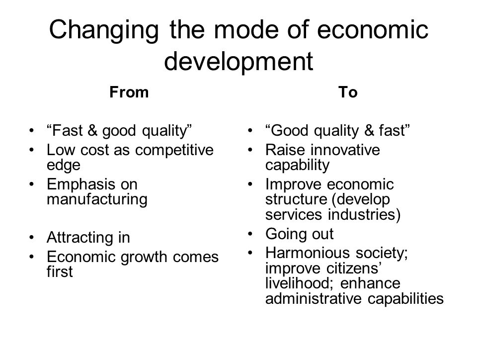 Changing the mode of economic development From Fast & good quality Low cost as competitive edge Emphasis on manufacturing Attracting in Economic growth comes first To Good quality & fast Raise innovative capability Improve economic structure (develop services industries) Going out Harmonious society; improve citizens livelihood; enhance administrative capabilities