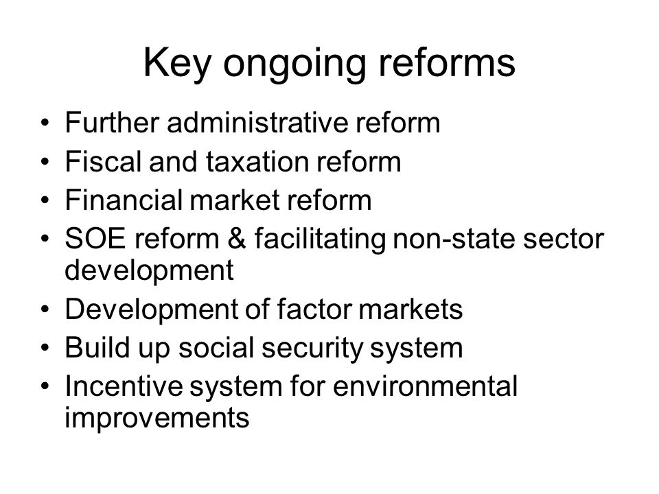 Key ongoing reforms Further administrative reform Fiscal and taxation reform Financial market reform SOE reform & facilitating non-state sector development Development of factor markets Build up social security system Incentive system for environmental improvements