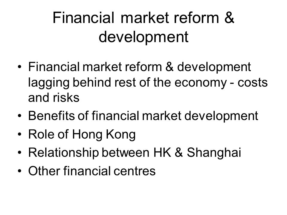 Financial market reform & development Financial market reform & development lagging behind rest of the economy - costs and risks Benefits of financial