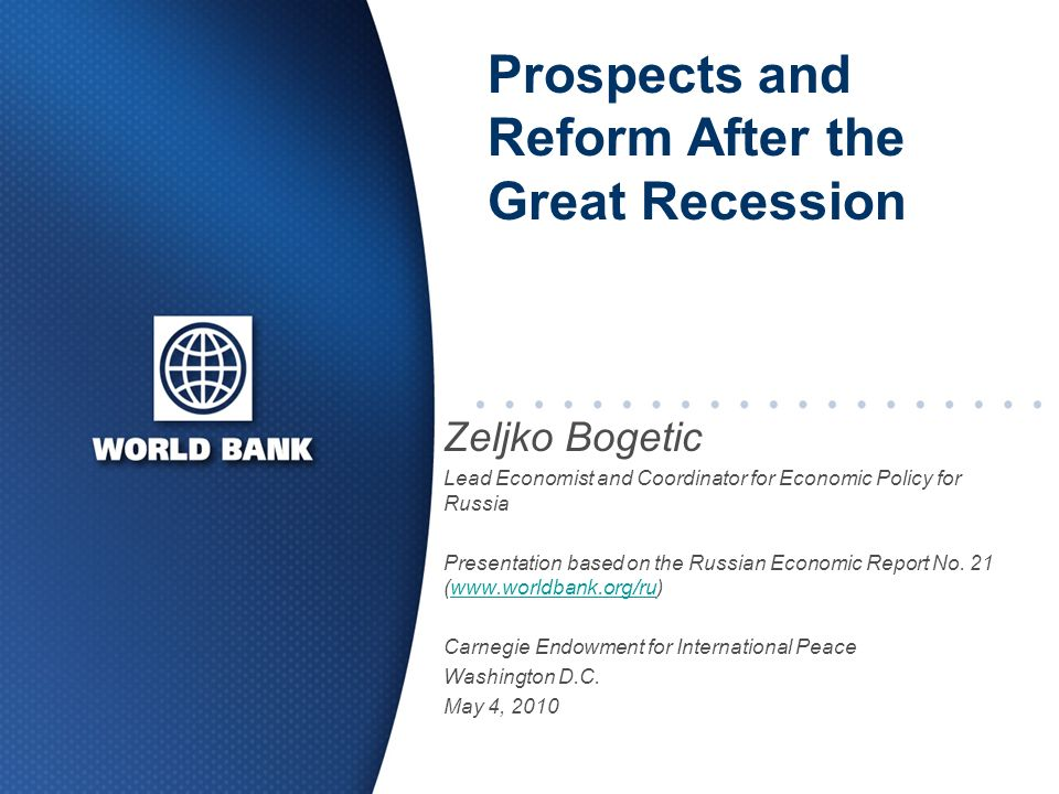 Prospects and Reform After the Great Recession Zeljko Bogetic Lead Economist and Coordinator for Economic Policy for Russia Presentation based on the