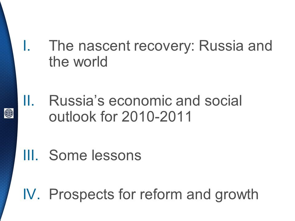 I.The nascent recovery: Russia and the world II.Russias economic and social outlook for 2010-2011 III.Some lessons IV.Prospects for reform and growth