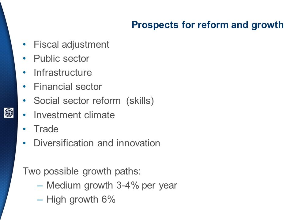 Prospects for reform and growth Fiscal adjustment Public sector Infrastructure Financial sector Social sector reform (skills) Investment climate Trade Diversification and innovation Two possible growth paths: –Medium growth 3-4% per year –High growth 6%