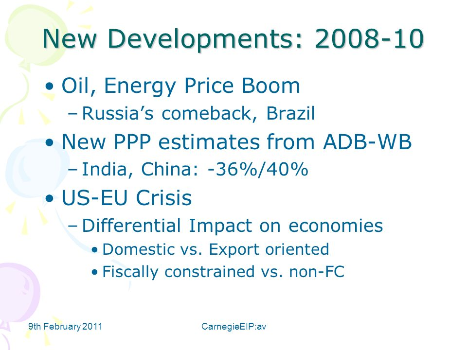 9th February 2011CarnegieEIP:av New Developments: Oil, Energy Price Boom –Russias comeback, Brazil New PPP estimates from ADB-WB –India, China: -36%/40% US-EU Crisis –Differential Impact on economies Domestic vs.