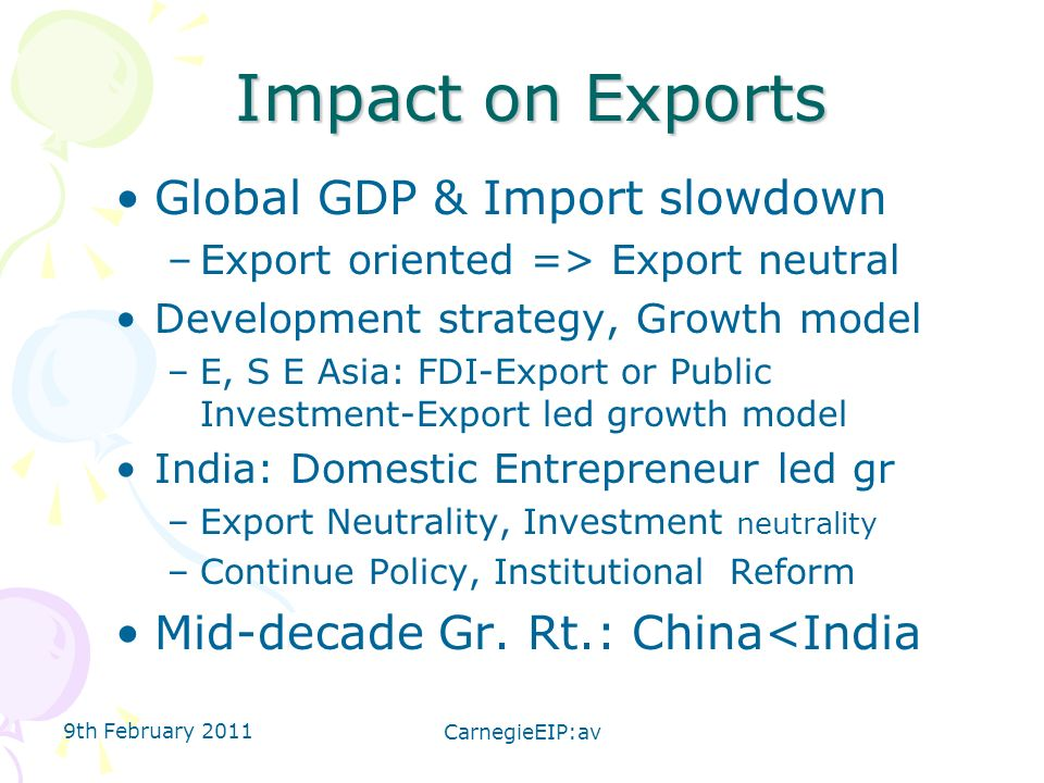 9th February 2011 CarnegieEIP:av Impact on Exports Global GDP & Import slowdown –Export oriented => Export neutral Development strategy, Growth model