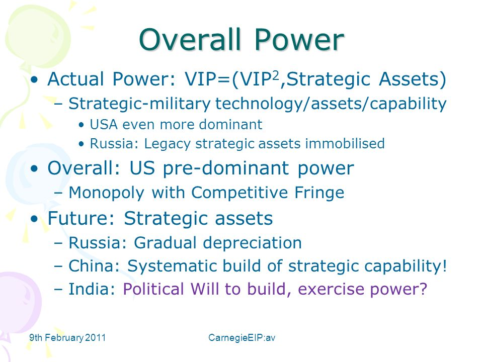 9th February 2011CarnegieEIP:av Overall Power Actual Power: VIP=(VIP 2,Strategic Assets) –Strategic-military technology/assets/capability USA even more dominant Russia: Legacy strategic assets immobilised Overall: US pre-dominant power –Monopoly with Competitive Fringe Future: Strategic assets –Russia: Gradual depreciation –China: Systematic build of strategic capability.