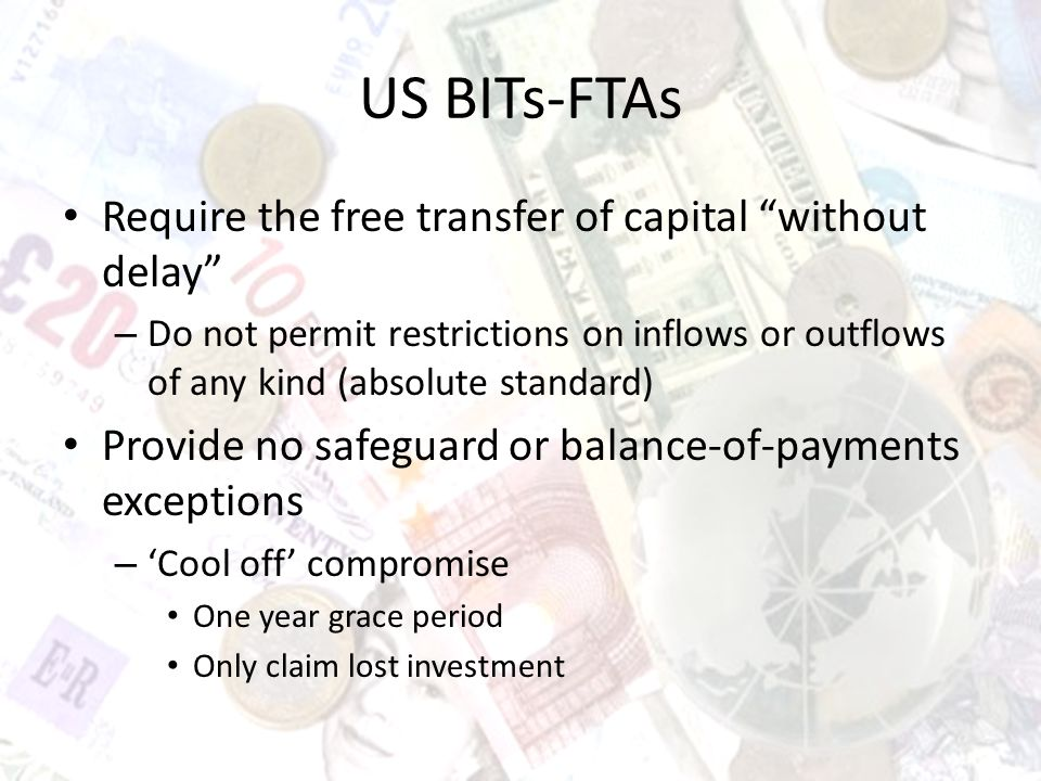 US BITs-FTAs Require the free transfer of capital without delay – Do not permit restrictions on inflows or outflows of any kind (absolute standard) Provide no safeguard or balance-of-payments exceptions – Cool off compromise One year grace period Only claim lost investment