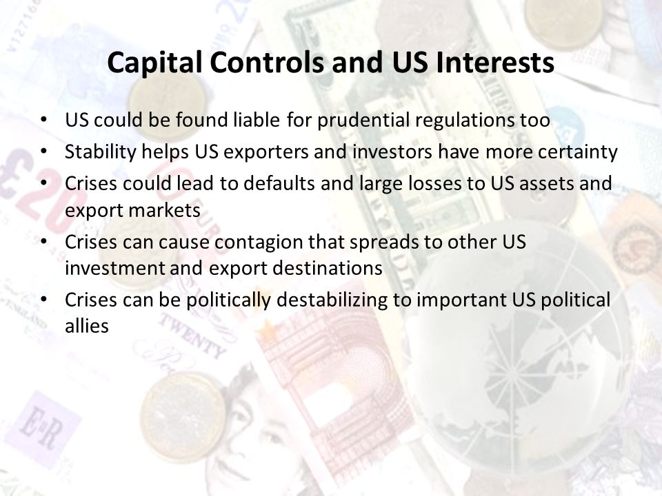 Capital Controls and US Interests US could be found liable for prudential regulations too Stability helps US exporters and investors have more certainty Crises could lead to defaults and large losses to US assets and export markets Crises can cause contagion that spreads to other US investment and export destinations Crises can be politically destabilizing to important US political allies