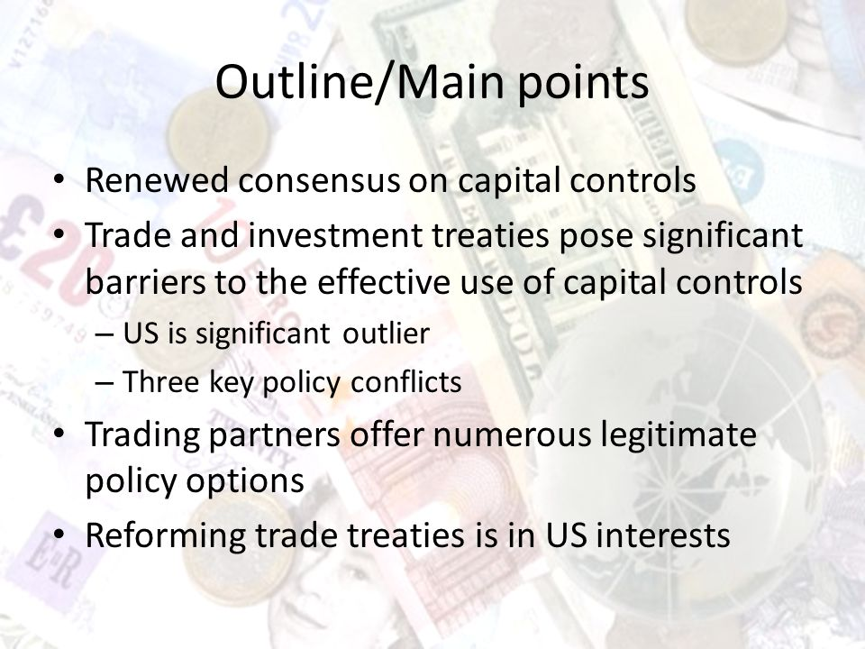 Outline/Main points Renewed consensus on capital controls Trade and investment treaties pose significant barriers to the effective use of capital controls – US is significant outlier – Three key policy conflicts Trading partners offer numerous legitimate policy options Reforming trade treaties is in US interests