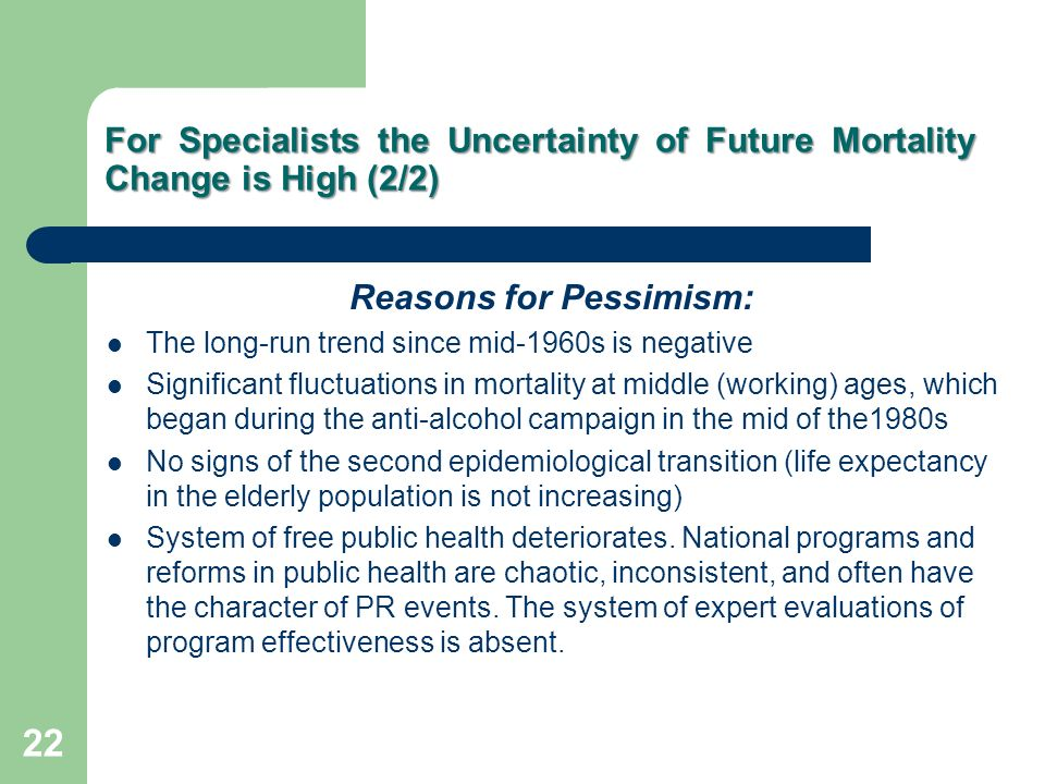For Specialists the Uncertainty of Future Mortality Change is High (2/2) Reasons for Pessimism: The long-run trend since mid-1960s is negative Significant fluctuations in mortality at middle (working) ages, which began during the anti-alcohol campaign in the mid of the1980s No signs of the second epidemiological transition (life expectancy in the elderly population is not increasing) System of free public health deteriorates.