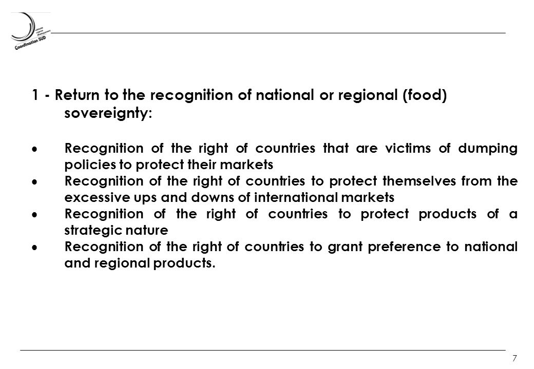 7 1 - Return to the recognition of national or regional (food) sovereignty: Recognition of the right of countries that are victims of dumping policies to protect their markets Recognition of the right of countries to protect themselves from the excessive ups and downs of international markets Recognition of the right of countries to protect products of a strategic nature Recognition of the right of countries to grant preference to national and regional products.
