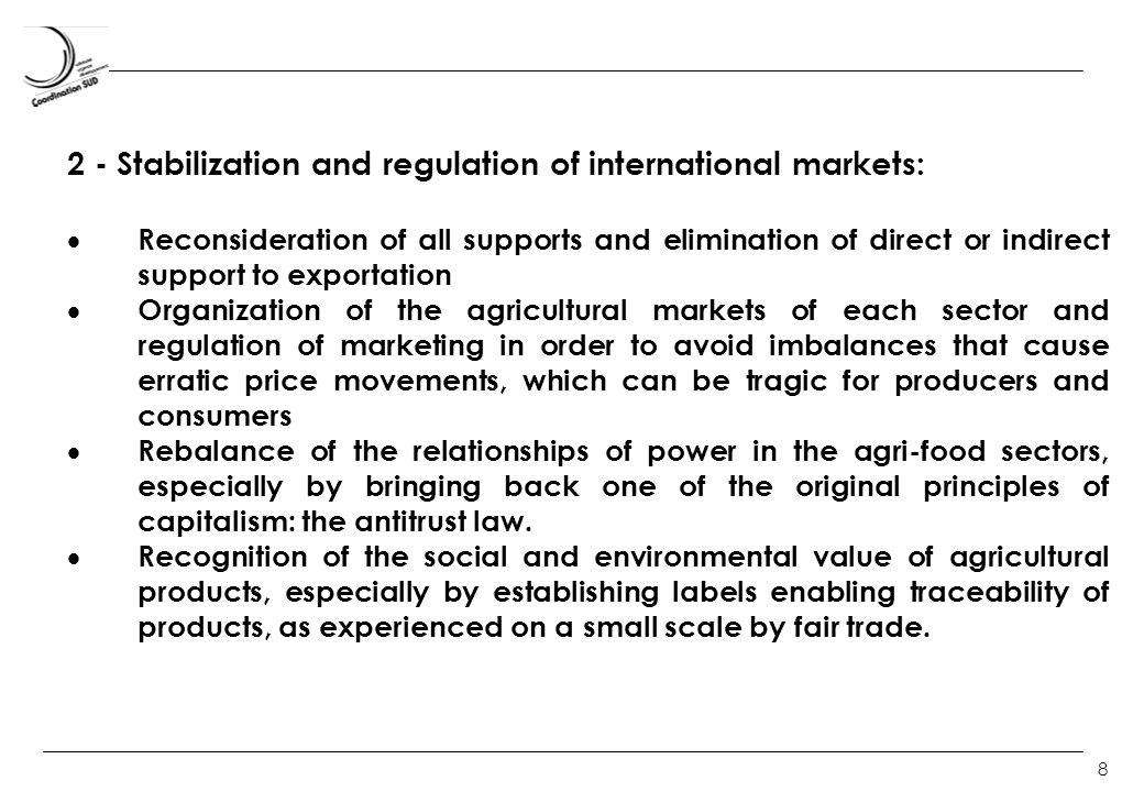 8 2 - Stabilization and regulation of international markets: Reconsideration of all supports and elimination of direct or indirect support to exportation Organization of the agricultural markets of each sector and regulation of marketing in order to avoid imbalances that cause erratic price movements, which can be tragic for producers and consumers Rebalance of the relationships of power in the agri-food sectors, especially by bringing back one of the original principles of capitalism: the antitrust law.