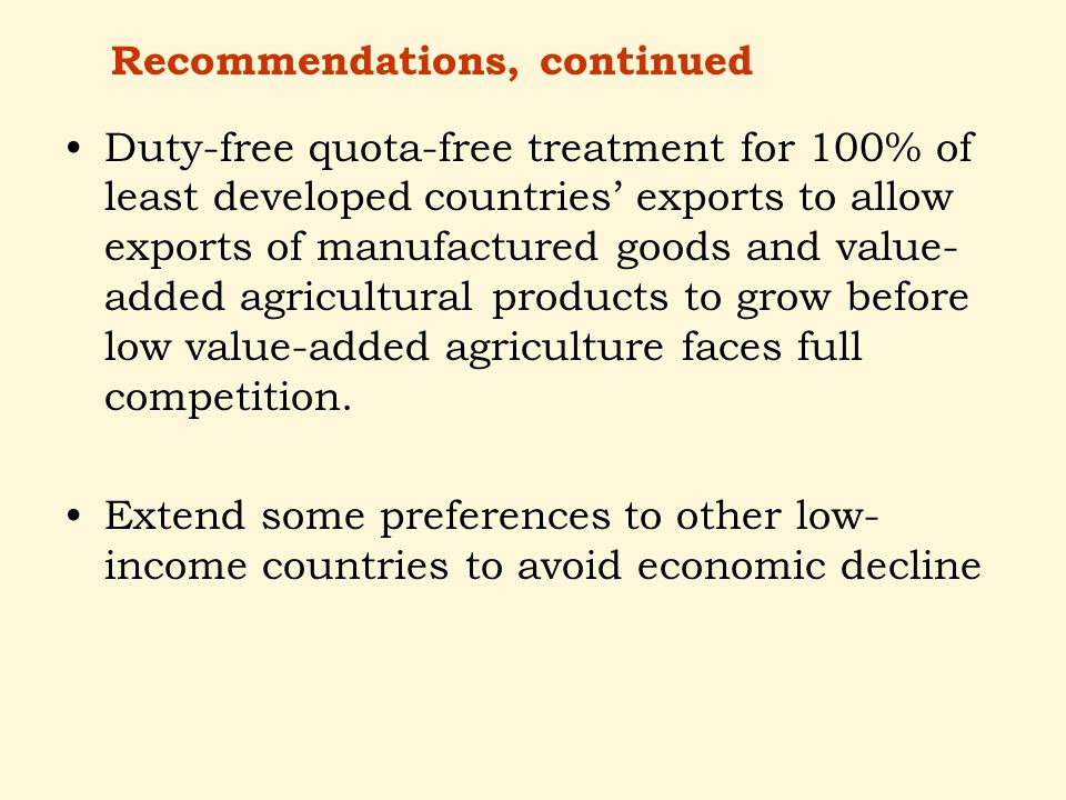 Duty-free quota-free treatment for 100% of least developed countries exports to allow exports of manufactured goods and value- added agricultural products to grow before low value-added agriculture faces full competition.