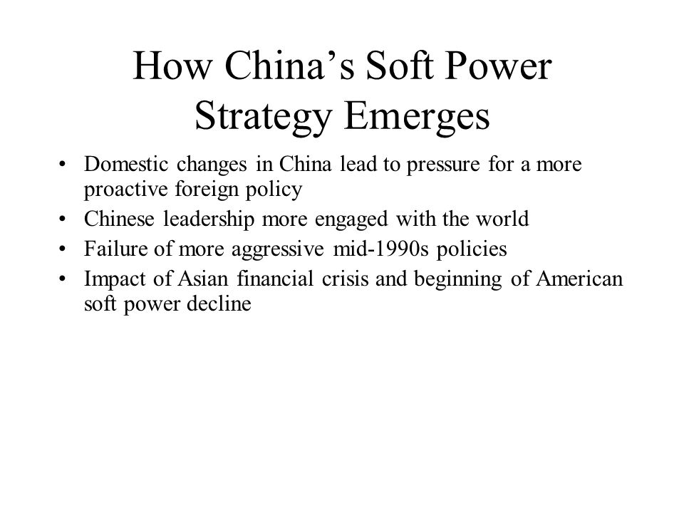 How Chinas Soft Power Strategy Emerges Domestic changes in China lead to pressure for a more proactive foreign policy Chinese leadership more engaged with the world Failure of more aggressive mid-1990s policies Impact of Asian financial crisis and beginning of American soft power decline