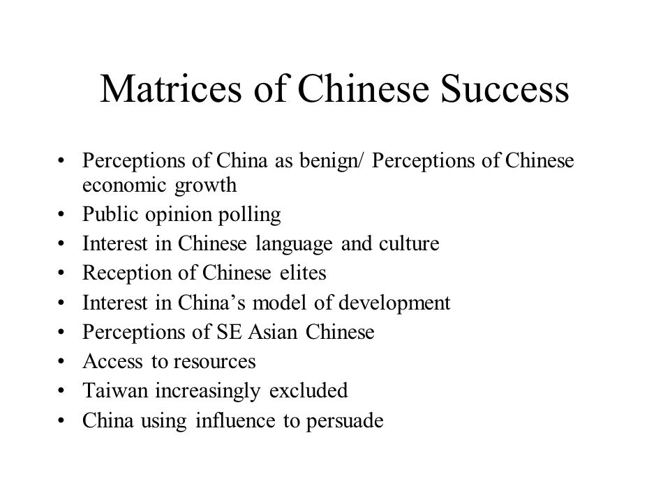 Matrices of Chinese Success Perceptions of China as benign/ Perceptions of Chinese economic growth Public opinion polling Interest in Chinese language and culture Reception of Chinese elites Interest in Chinas model of development Perceptions of SE Asian Chinese Access to resources Taiwan increasingly excluded China using influence to persuade