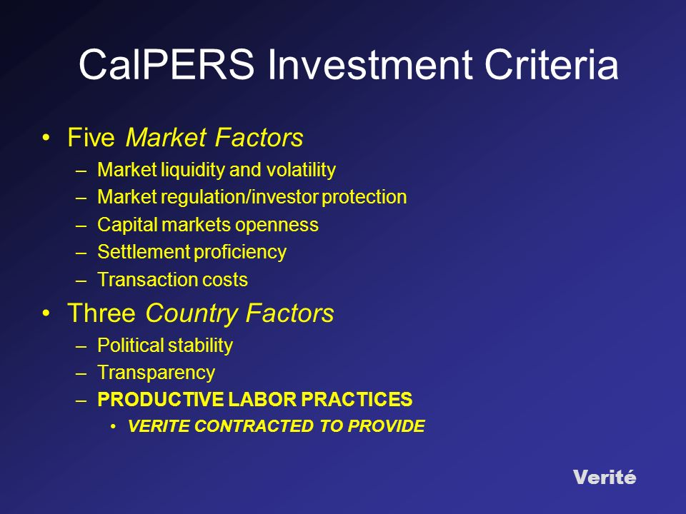 Verité CalPERS Investment Criteria Five Market Factors –Market liquidity and volatility –Market regulation/investor protection –Capital markets openness –Settlement proficiency –Transaction costs Three Country Factors –Political stability –Transparency –PRODUCTIVE LABOR PRACTICES VERITE CONTRACTED TO PROVIDE