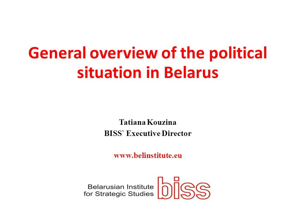 General overview of the political situation in Belarus Tatiana Kouzina BISS` Executive Director www.belinstitute.eu