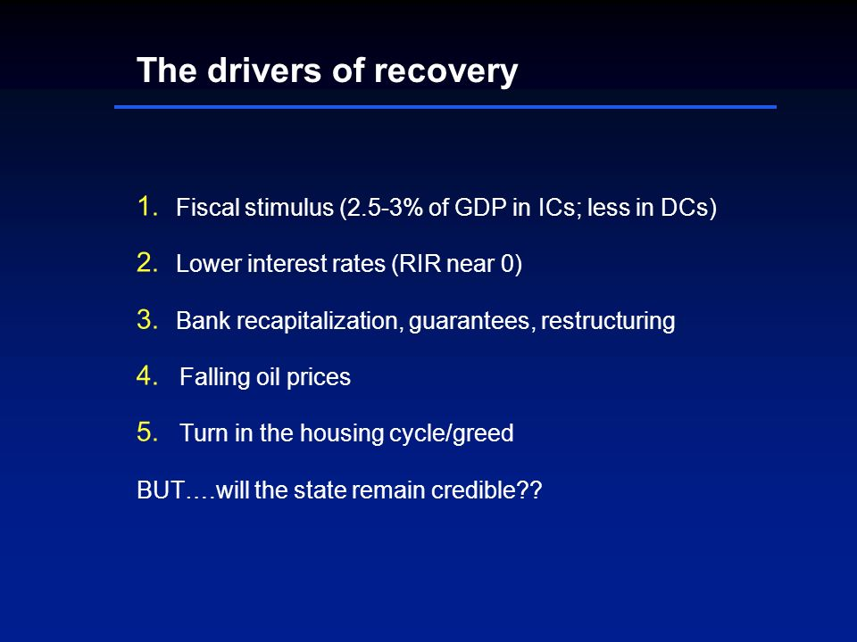 The drivers of recovery Fiscal stimulus (2.5-3% of GDP in ICs; less in DCs) Lower interest rates (RIR near 0) Bank recapitalization, guarantees, restructuring Falling oil prices Turn in the housing cycle/greed BUT….will the state remain credible