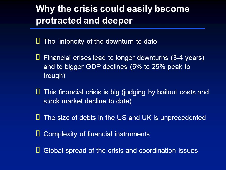Why the crisis could easily become protracted and deeper The intensity of the downturn to date Financial crises lead to longer downturns (3-4 years) and to bigger GDP declines (5% to 25% peak to trough) This financial crisis is big (judging by bailout costs and stock market decline to date) The size of debts in the US and UK is unprecedented Complexity of financial instruments Global spread of the crisis and coordination issues